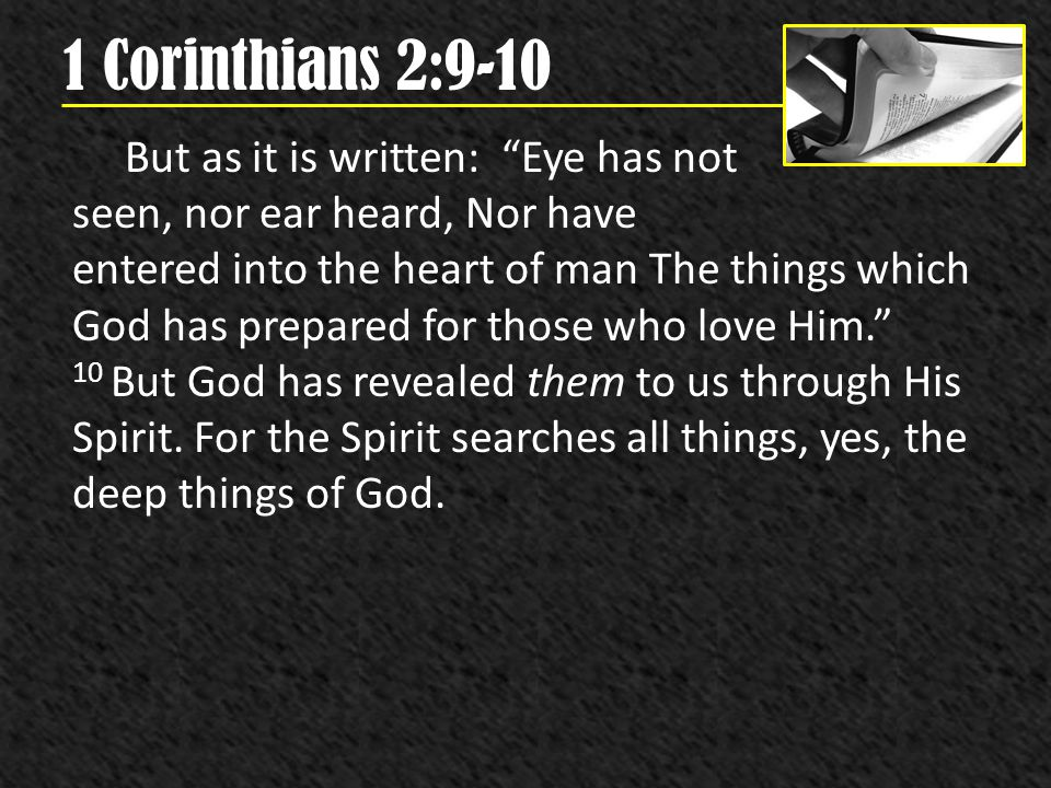 1 Corinthians 2:9-10 But as it is written: Eye has not seen, nor ear heard, Nor have entered into the heart of man The things which God has prepared f