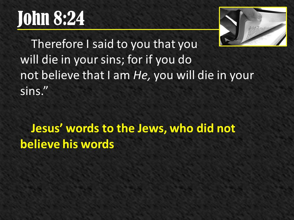 John 8:24 Therefore I said to you that you will die in your sins; for if you do not believe that I am He, you will die in your sins. Jesus words to th