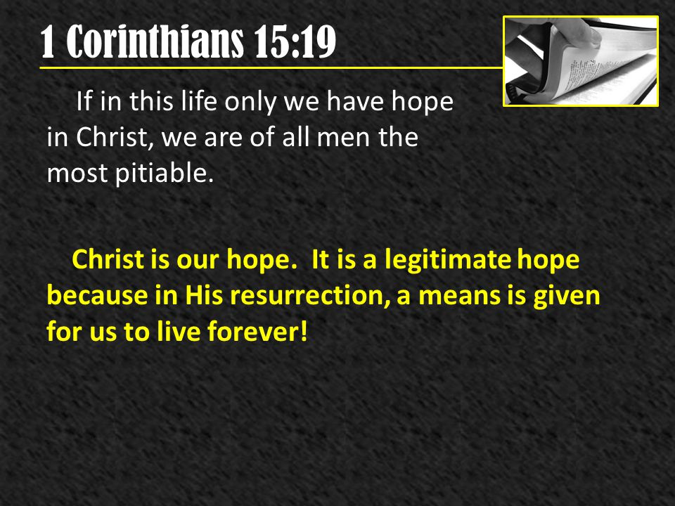 1 Corinthians 15:19 If in this life only we have hope in Christ, we are of all men the most pitiable. Christ is our hope. It is a legitimate hope beca