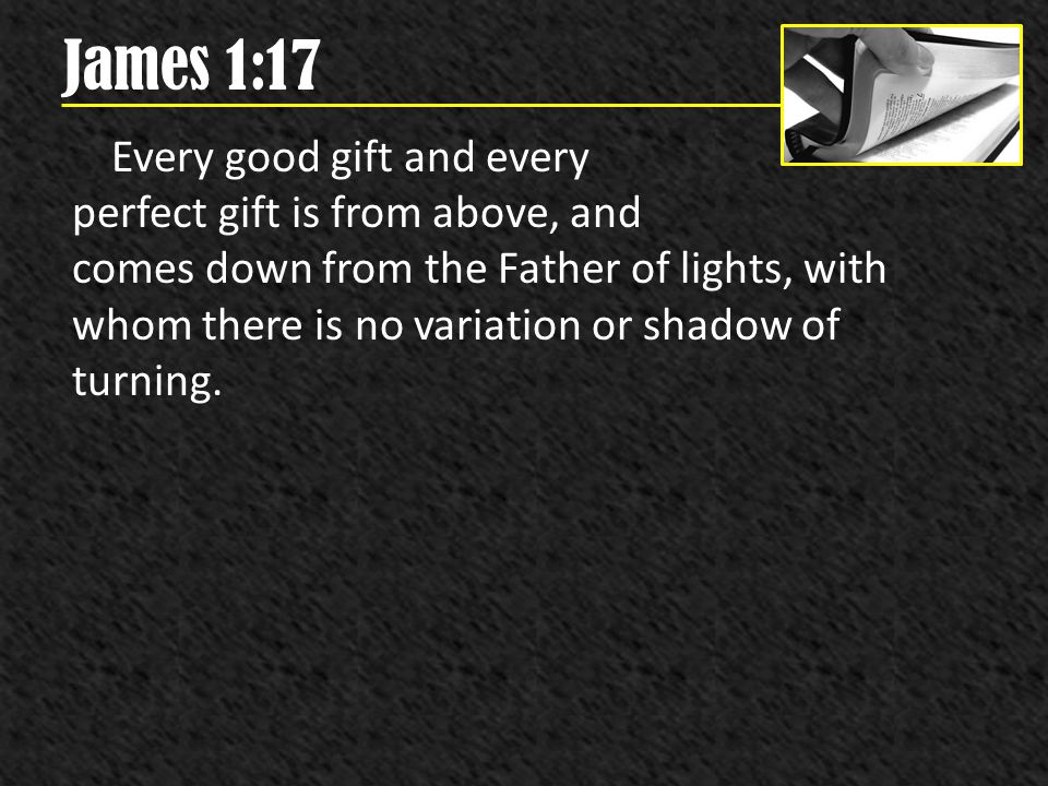James 1:17 Every good gift and every perfect gift is from above, and comes down from the Father of lights, with whom there is no variation or shadow o