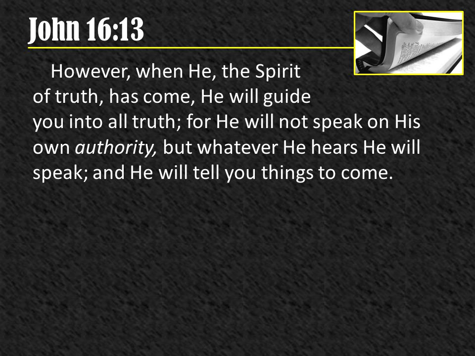 John 16:13 However, when He, the Spirit of truth, has come, He will guide you into all truth; for He will not speak on His own authority, but whatever