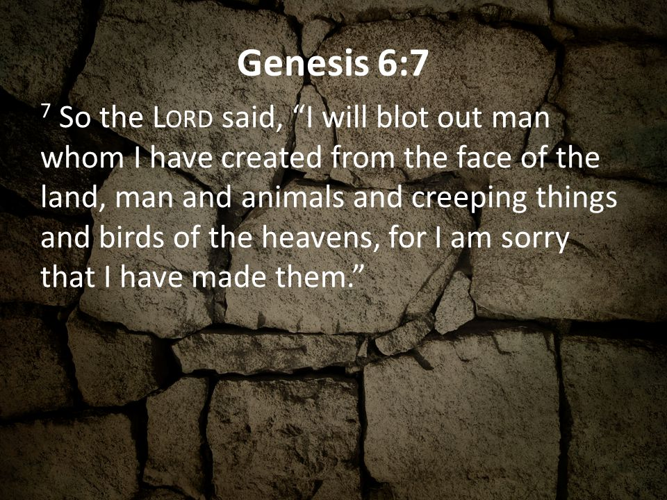 Genesis 6:7 7 So the L ORD said, I will blot out man whom I have created from the face of the land, man and animals and creeping things and birds of t