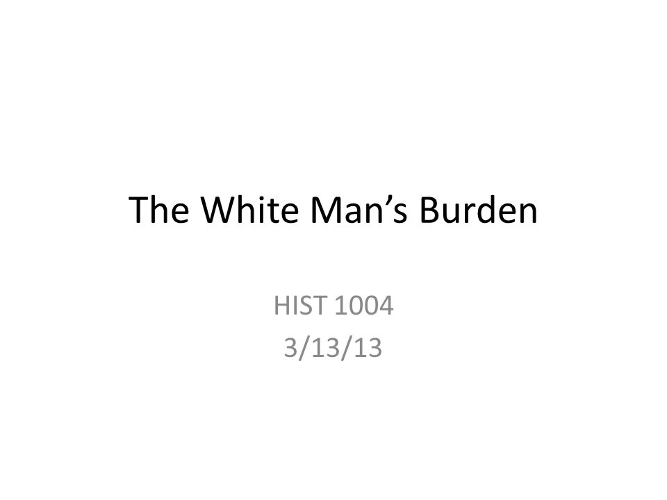 The White Mans Burden HIST 1004 3/13/13