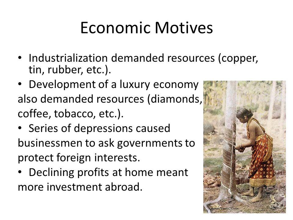 Economic Motives Industrialization demanded resources (copper, tin, rubber, etc.). Development of a luxury economy also demanded resources (diamonds,