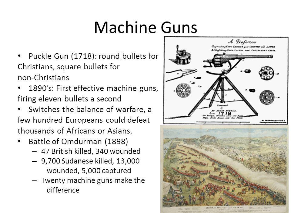 Machine Guns Puckle Gun (1718): round bullets for Christians, square bullets for non-Christians 1890s: First effective machine guns, firing eleven bul