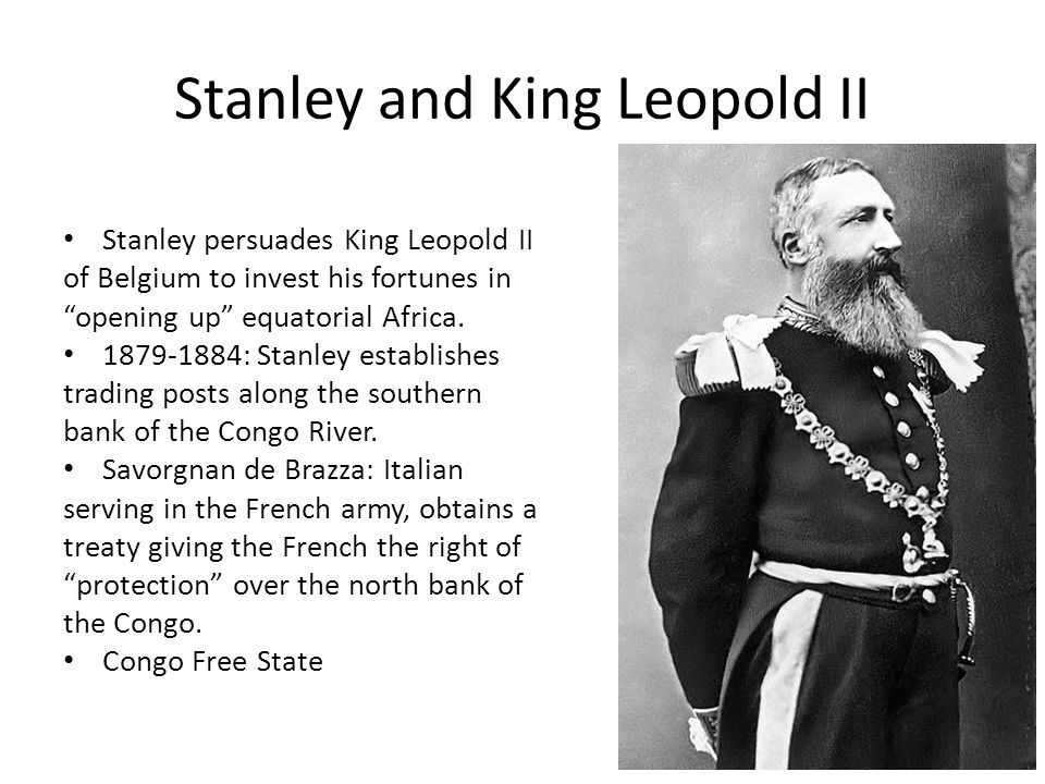 Stanley and King Leopold II Stanley persuades King Leopold II of Belgium to invest his fortunes in opening up equatorial Africa. 1879-1884: Stanley es