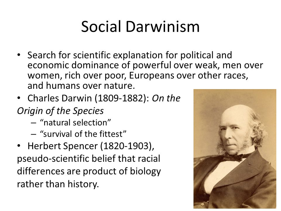 Social Darwinism Search for scientific explanation for political and economic dominance of powerful over weak, men over women, rich over poor, Europea