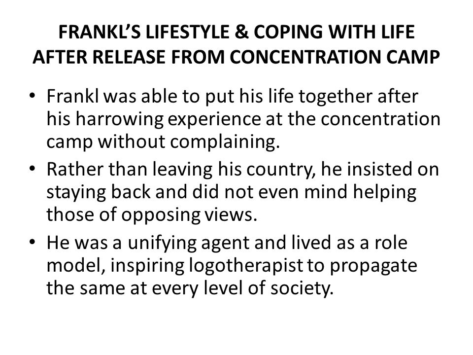 FRANKLS LIFESTYLE & COPING WITH LIFE AFTER RELEASE FROM CONCENTRATION CAMP Frankl was able to put his life together after his harrowing experience at the concentration camp without complaining.