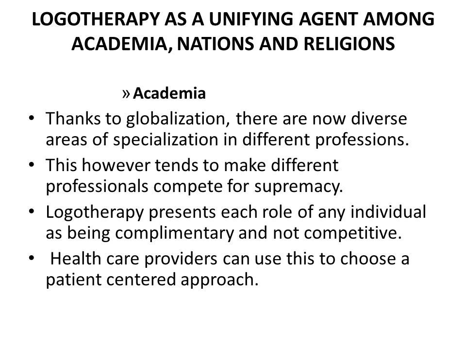LOGOTHERAPY AS A UNIFYING AGENT AMONG ACADEMIA, NATIONS AND RELIGIONS » Academia Thanks to globalization, there are now diverse areas of specialization in different professions.