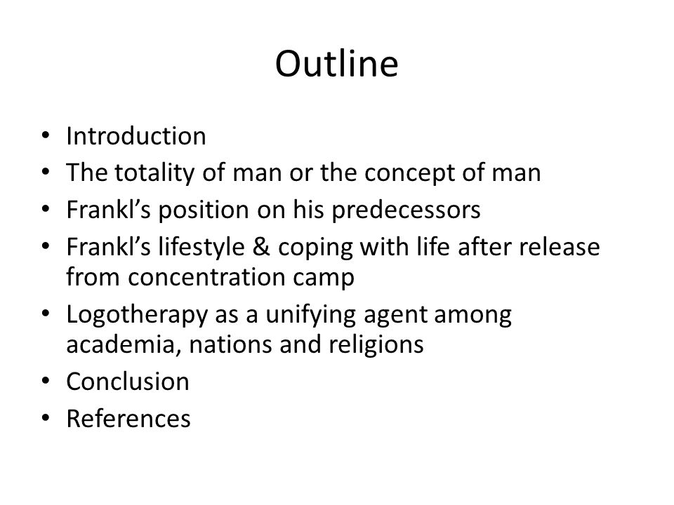 Outline Introduction The totality of man or the concept of man Frankls position on his predecessors Frankls lifestyle & coping with life after release from concentration camp Logotherapy as a unifying agent among academia, nations and religions Conclusion References