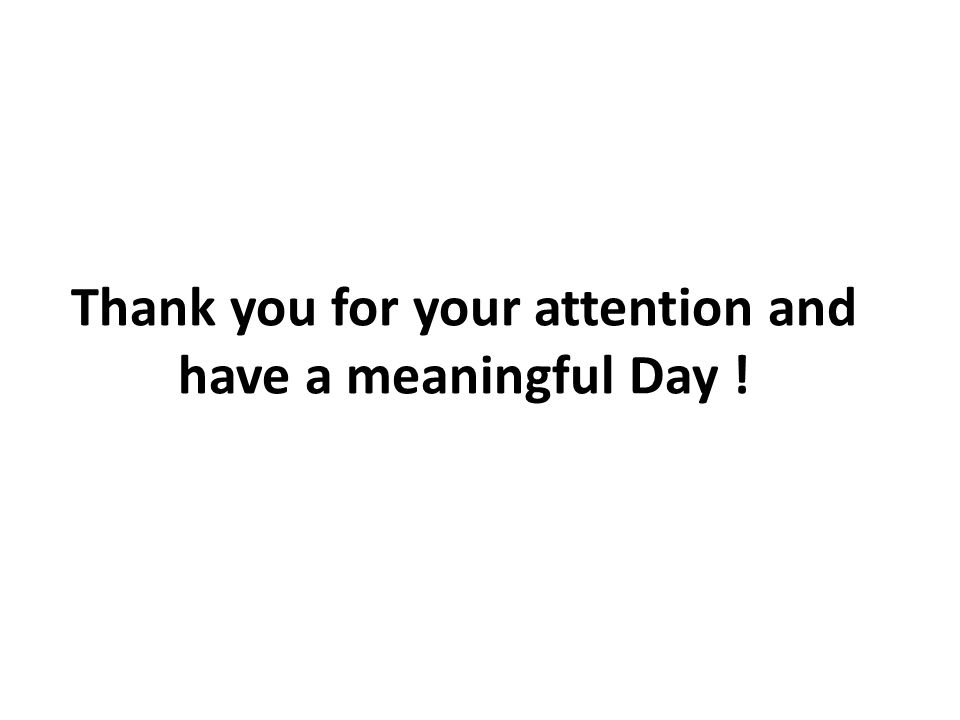 Thank you for your attention and have a meaningful Day !
