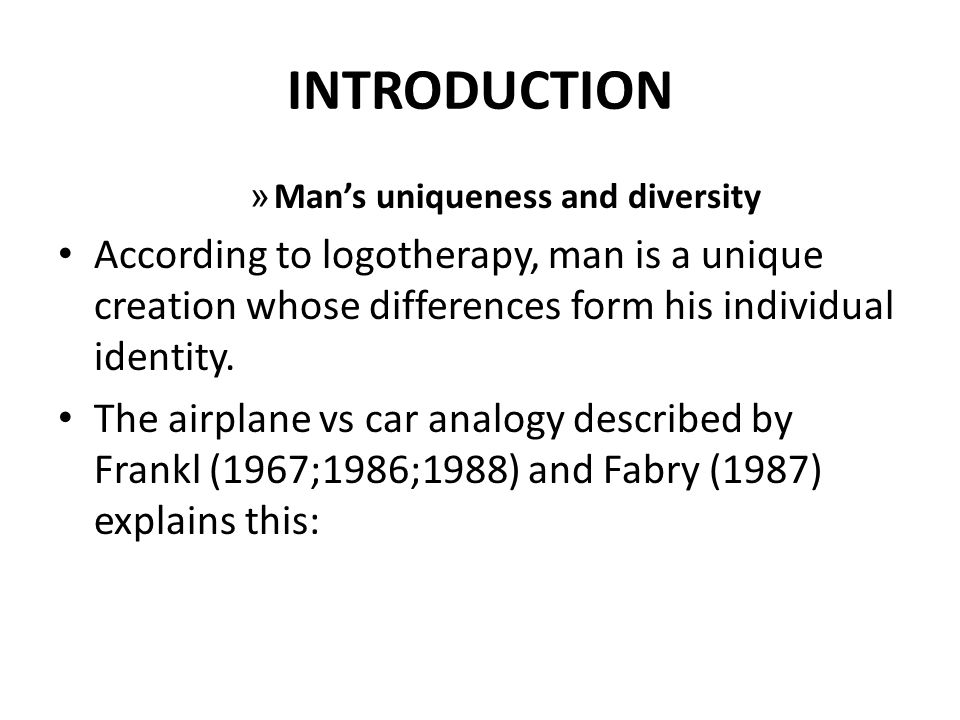 INTRODUCTION » Mans uniqueness and diversity According to logotherapy, man is a unique creation whose differences form his individual identity.