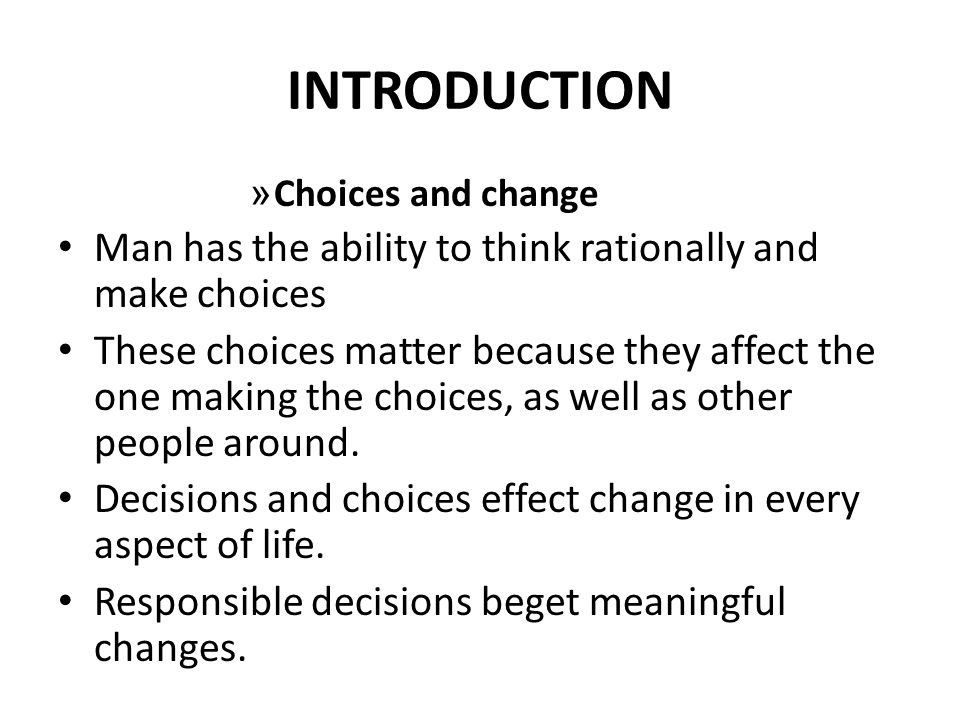 INTRODUCTION » Choices and change Man has the ability to think rationally and make choices These choices matter because they affect the one making the choices, as well as other people around.