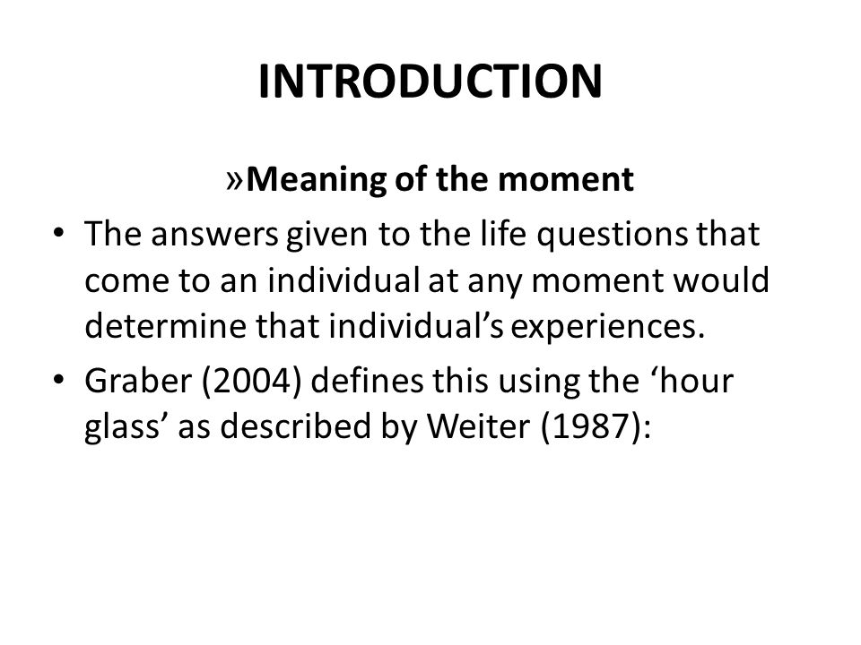 INTRODUCTION » Meaning of the moment The answers given to the life questions that come to an individual at any moment would determine that individuals experiences.