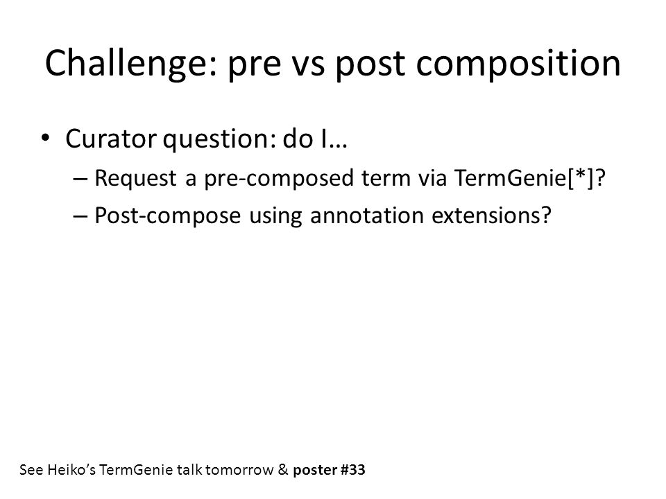 Challenge: pre vs post composition Curator question: do I… – Request a pre-composed term via TermGenie[*]? – Post-compose using annotation extensions?