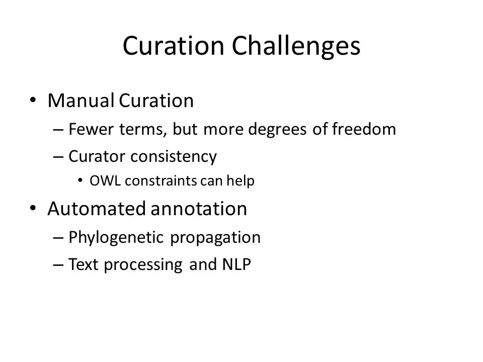 Curation Challenges Manual Curation – Fewer terms, but more degrees of freedom – Curator consistency OWL constraints can help Automated annotation – P