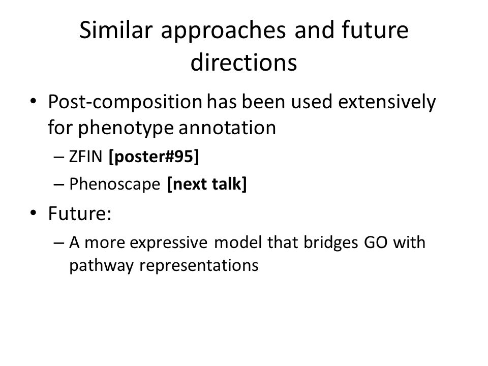 Similar approaches and future directions Post-composition has been used extensively for phenotype annotation – ZFIN [poster#95] – Phenoscape [next tal