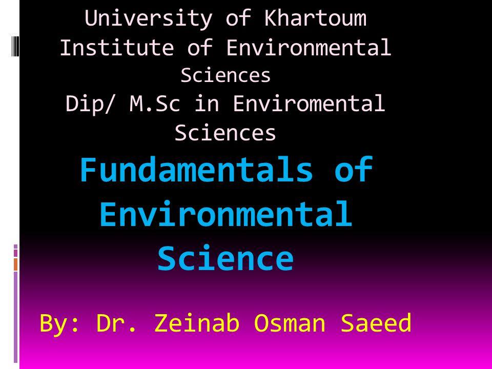 University of Khartoum Institute of Environmental Sciences Dip/ M.Sc in Enviromental Sciences Fundamentals of Environmental Science By: Dr. Zeinab Osm