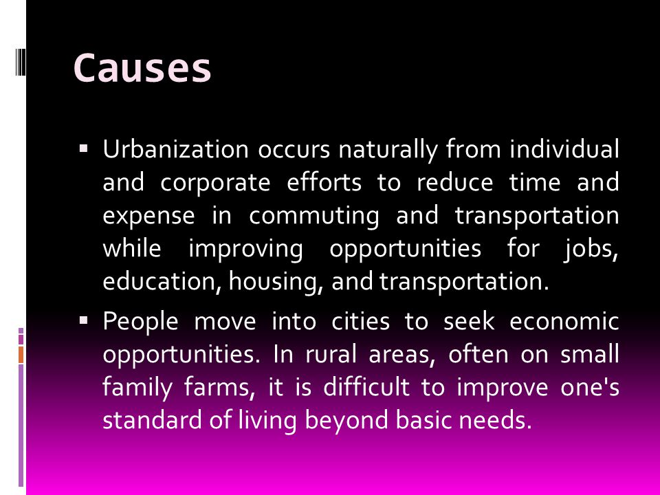 Causes Urbanization occurs naturally from individual and corporate efforts to reduce time and expense in commuting and transportation while improving opportunities for jobs, education, housing, and transportation.