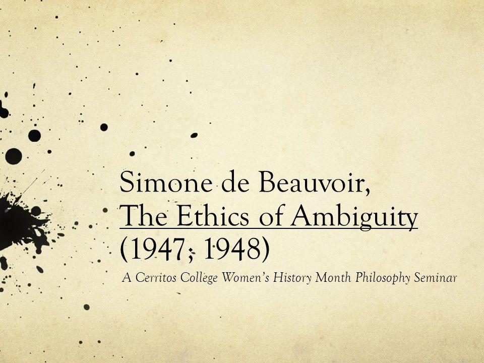 Simone de Beauvoir, The Ethics of Ambiguity (1947; 1948) A Cerritos College Womens History Month Philosophy Seminar
