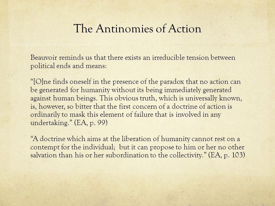 The Antinomies of Action Beauvoir reminds us that there exists an irreducible tension between political ends and means: [O]ne finds oneself in the pre
