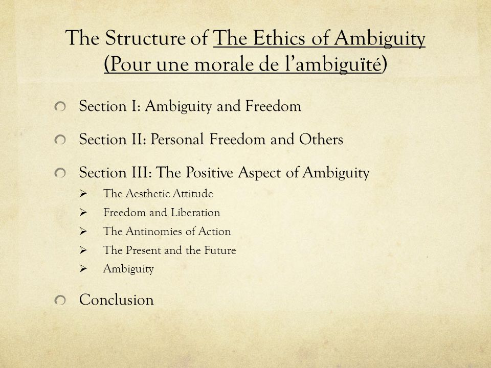 The Structure of The Ethics of Ambiguity (Pour une morale de lambiguïté) Section I: Ambiguity and Freedom Section II: Personal Freedom and Others Sect