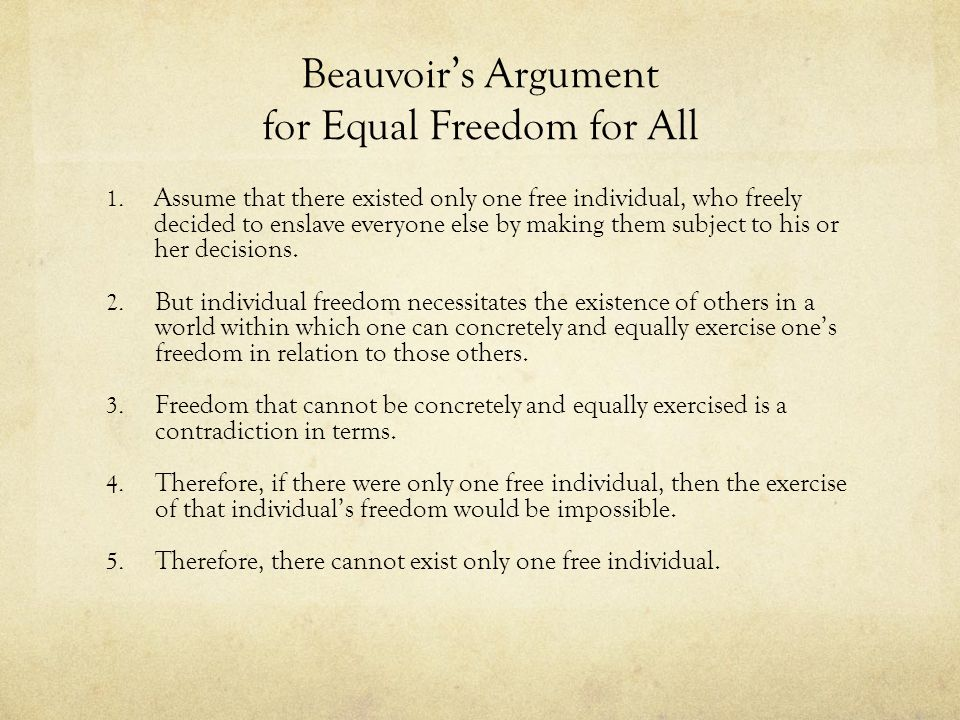 Choosing Moral Freedom Beauvoir argues that although I may decide not to choose freedom, if I do choose freedom for myself, then I am led to choose the freedom of all human beings.