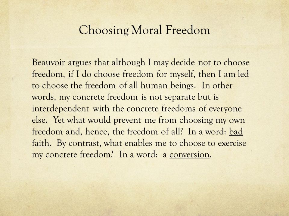 Choosing Moral Freedom Beauvoir argues that although I may decide not to choose freedom, if I do choose freedom for myself, then I am led to choose th