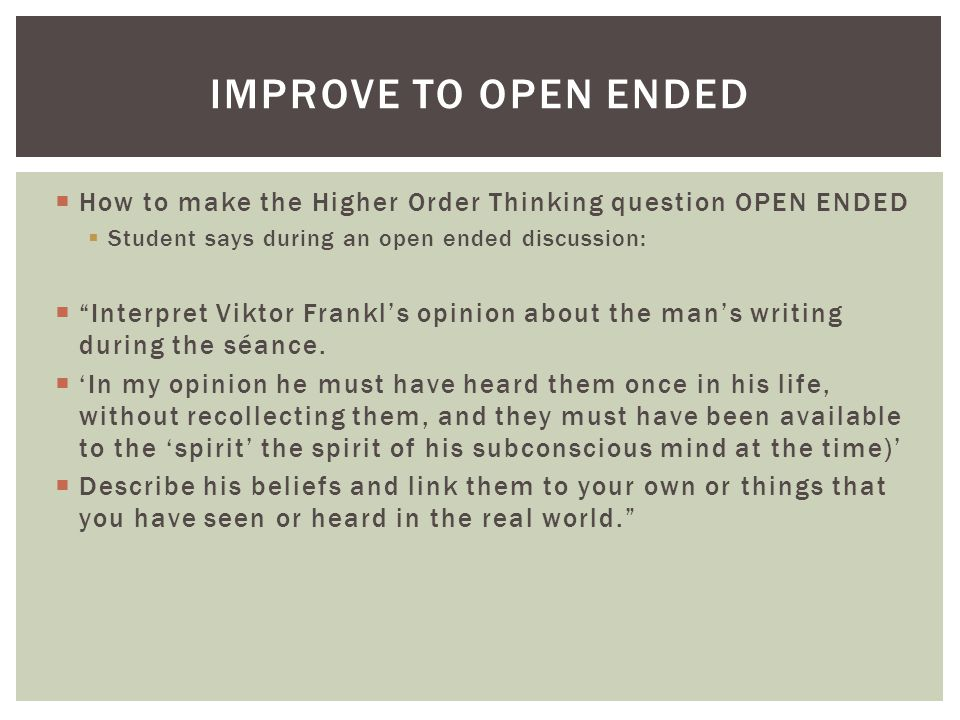 How to make the Higher Order Thinking question OPEN ENDED Student says during an open ended discussion: Interpret Viktor Frankls opinion about the mans writing during the séance.