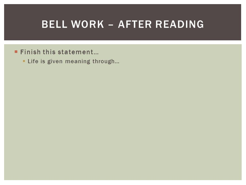 Finish this statement… Life is given meaning through… BELL WORK – AFTER READING