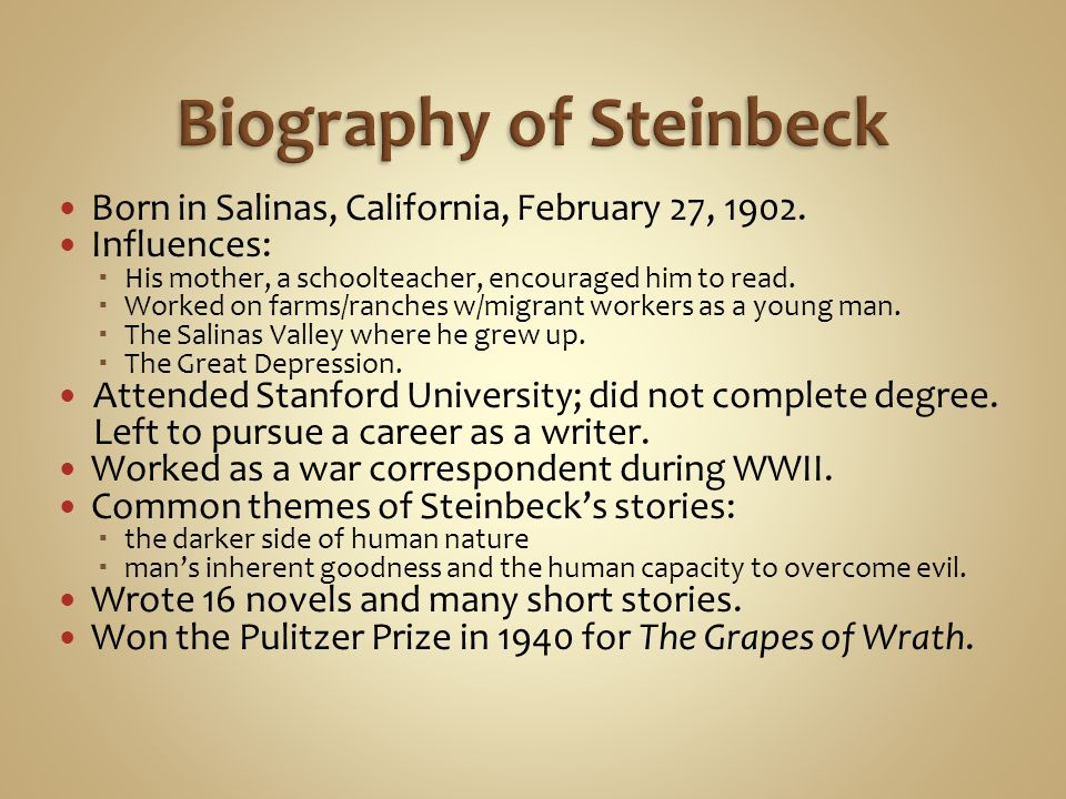 Born in Salinas, California, February 27, 1902. Influences: His mother, a schoolteacher, encouraged him to read. Worked on farms/ranches w/migrant wor