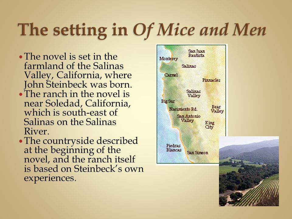 The novel is set in the farmland of the Salinas Valley, California, where John Steinbeck was born. The ranch in the novel is near Soledad, California,