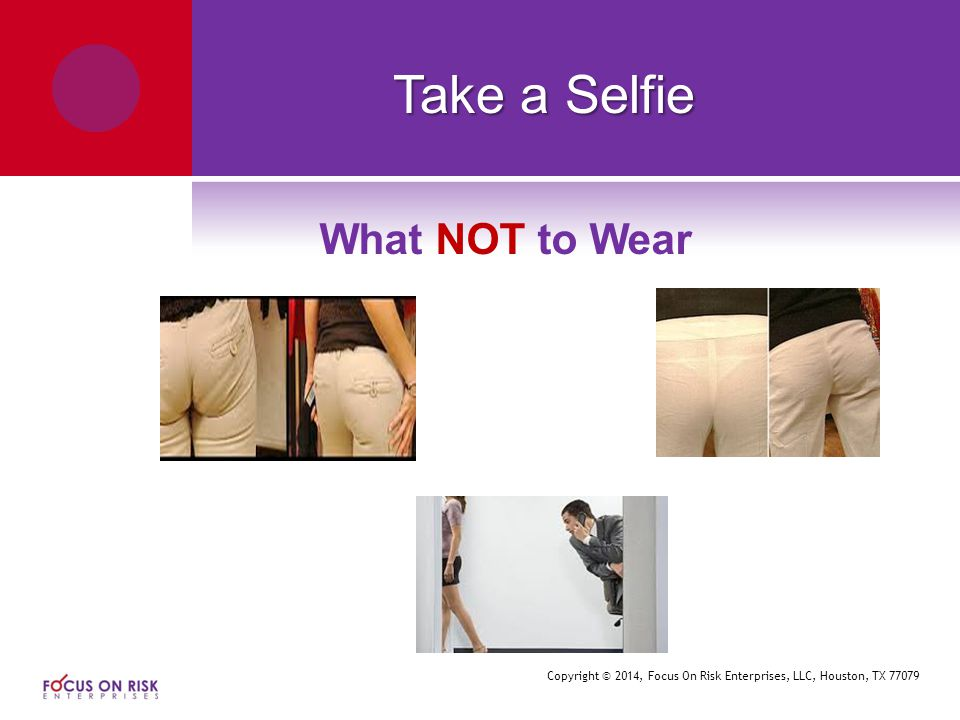 Copyright © 2014, Focus On Risk Enterprises, LLC, Houston, TX 77079 Take a Selfie What NOT to Wear