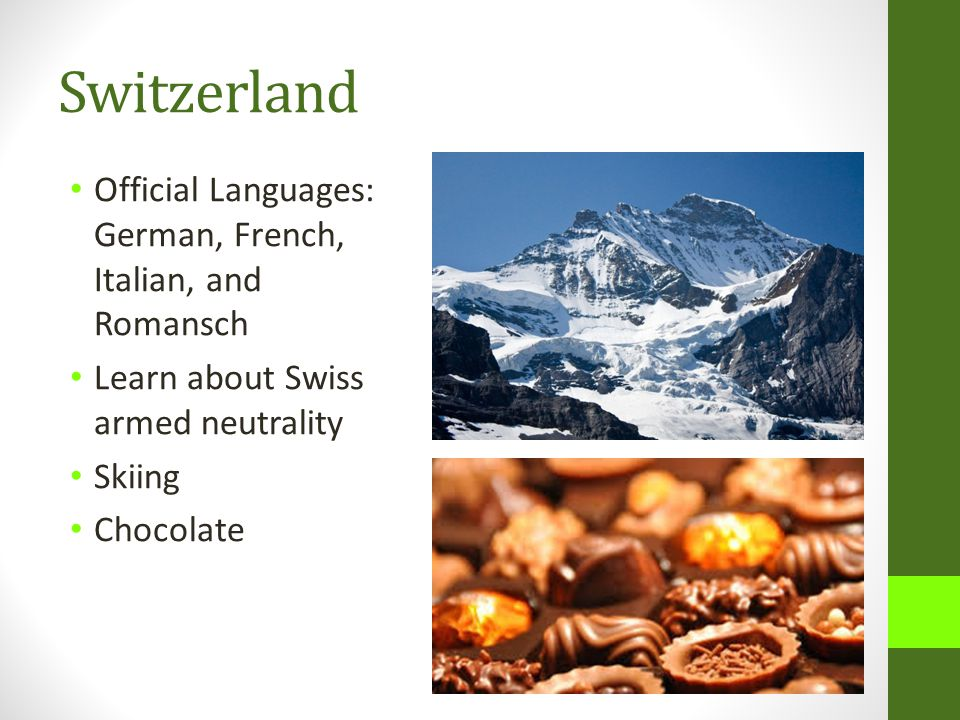 Switzerland Official Languages: German, French, Italian, and Romansch Learn about Swiss armed neutrality Skiing Chocolate