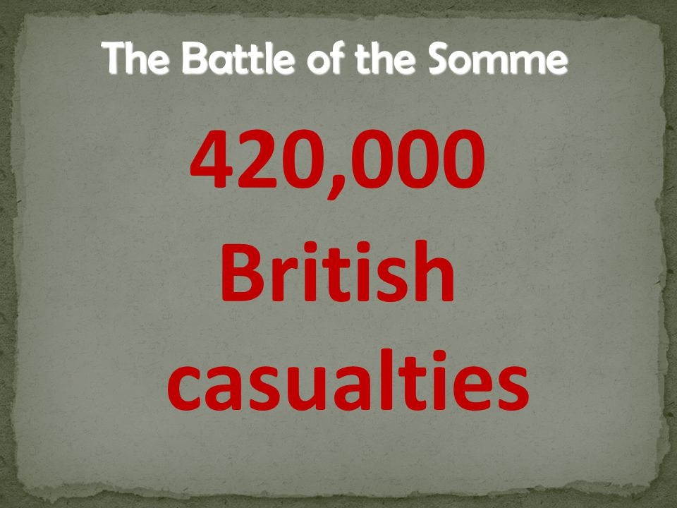 420,000 British casualties The Battle of the Somme