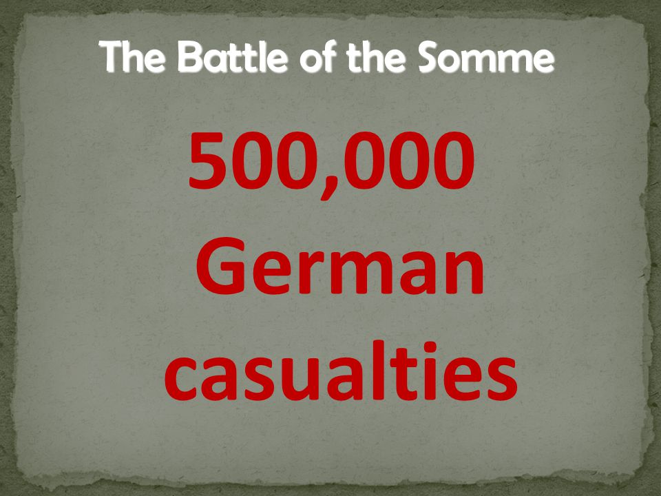 500,000 German casualties The Battle of the Somme
