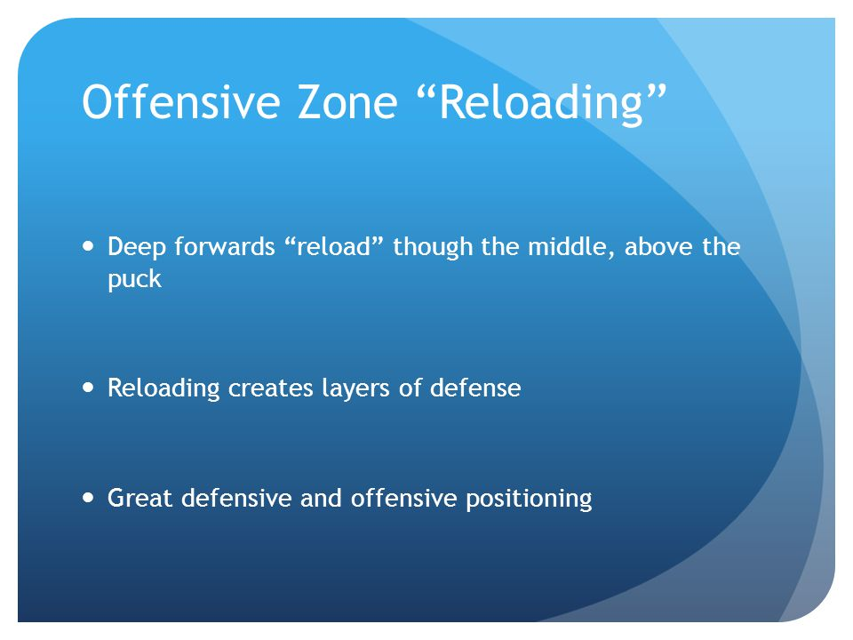 Offensive Zone Reloading Deep forwards reload though the middle, above the puck Reloading creates layers of defense Great defensive and offensive positioning