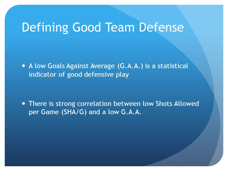 Defining Good Team Defense A low Goals Against Average (G.A.A.) is a statistical indicator of good defensive play There is strong correlation between low Shots Allowed per Game (SHA/G) and a low G.A.A.