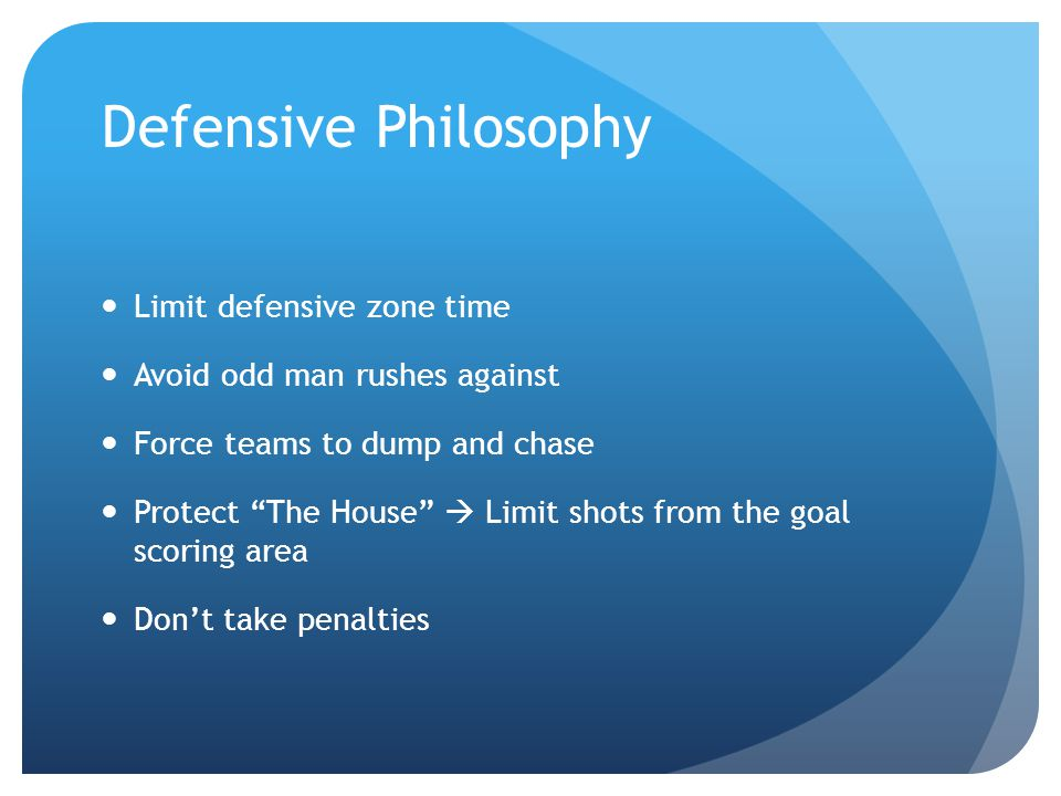 Defensive Philosophy Limit defensive zone time Avoid odd man rushes against Force teams to dump and chase Protect The House Limit shots from the goal scoring area Dont take penalties