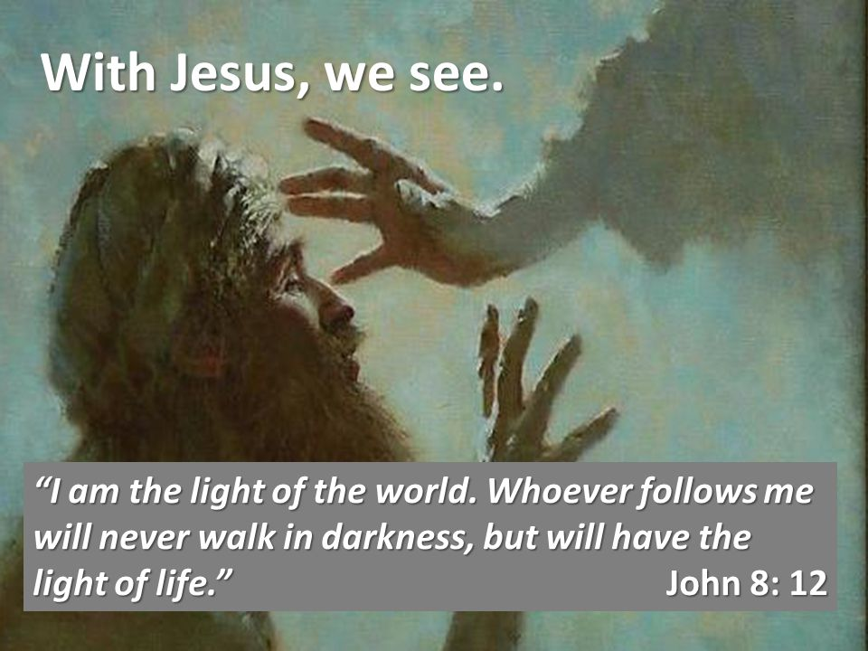 With Jesus, we see. I am the light of the world.