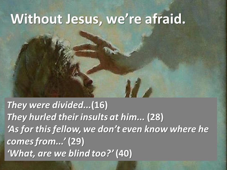 Without Jesus, were afraid. They were divided...(16) They hurled their insults at him...