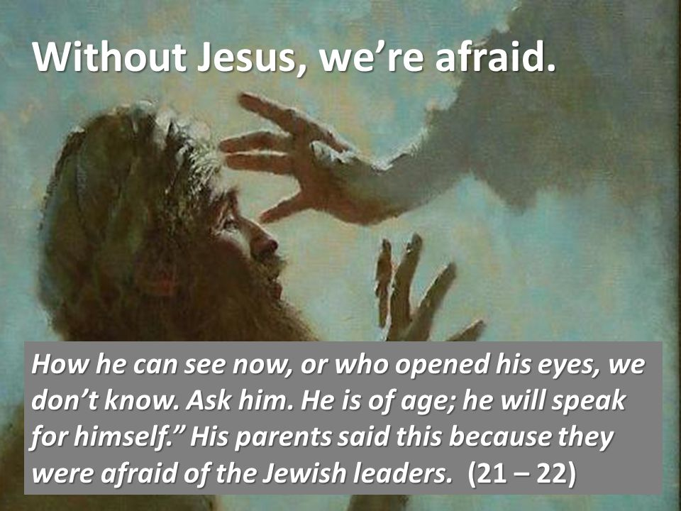 Without Jesus, were afraid. How he can see now, or who opened his eyes, we dont know.