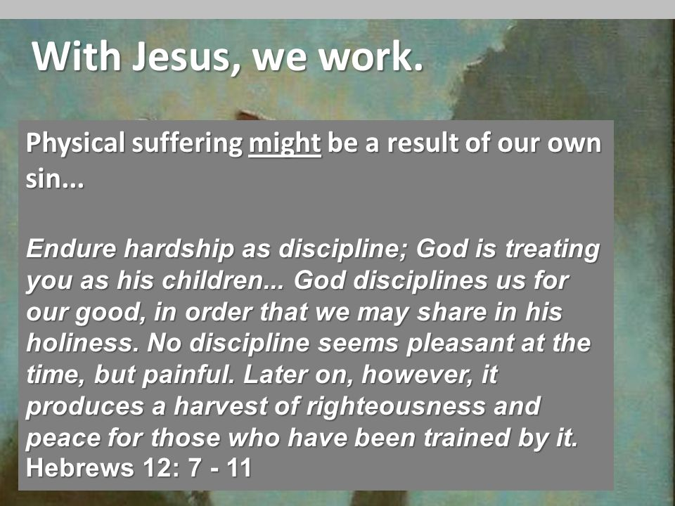 With Jesus, we work. Physical suffering might be a result of our own sin...
