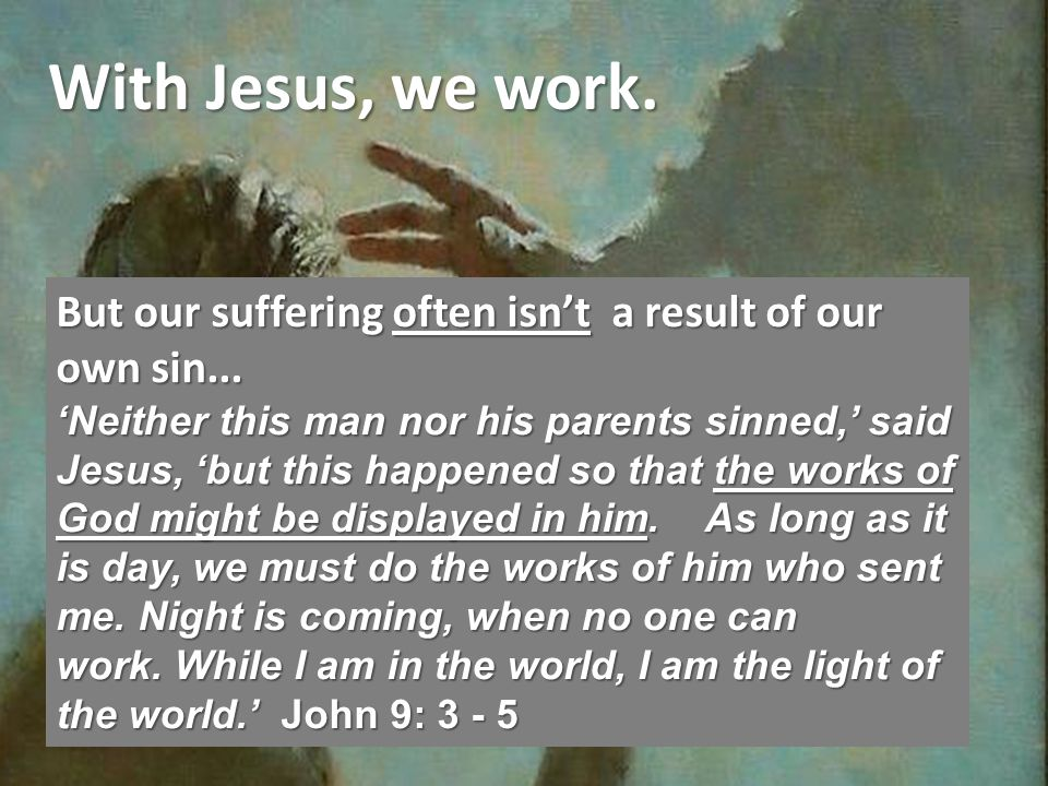 With Jesus, we work. But our suffering often isnt a result of our own sin...