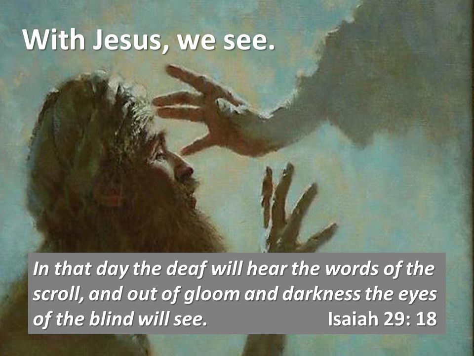 With Jesus, we see.In him was life, and that life was the light of all mankind.