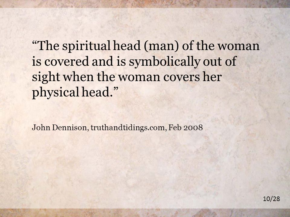 The spiritual head (man) of the woman is covered and is symbolically out of sight when the woman covers her physical head.