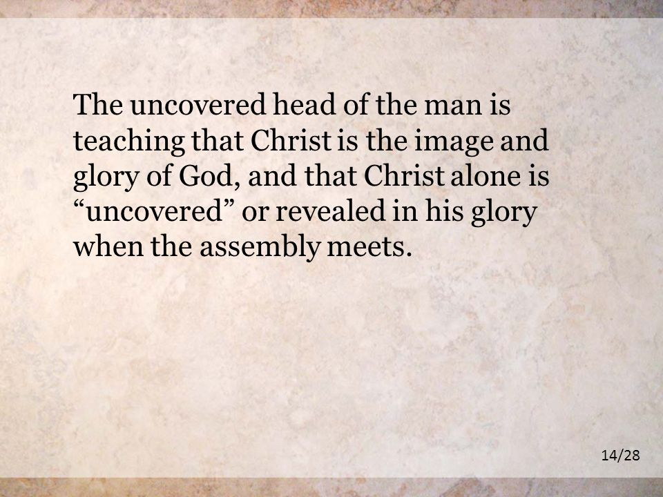 The uncovered head of the man is teaching that Christ is the image and glory of God, and that Christ alone is uncovered or revealed in his glory when the assembly meets.
