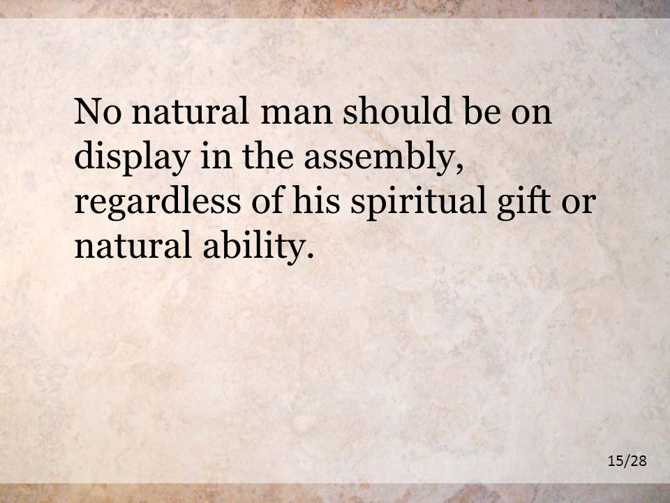 No natural man should be on display in the assembly, regardless of his spiritual gift or natural ability.