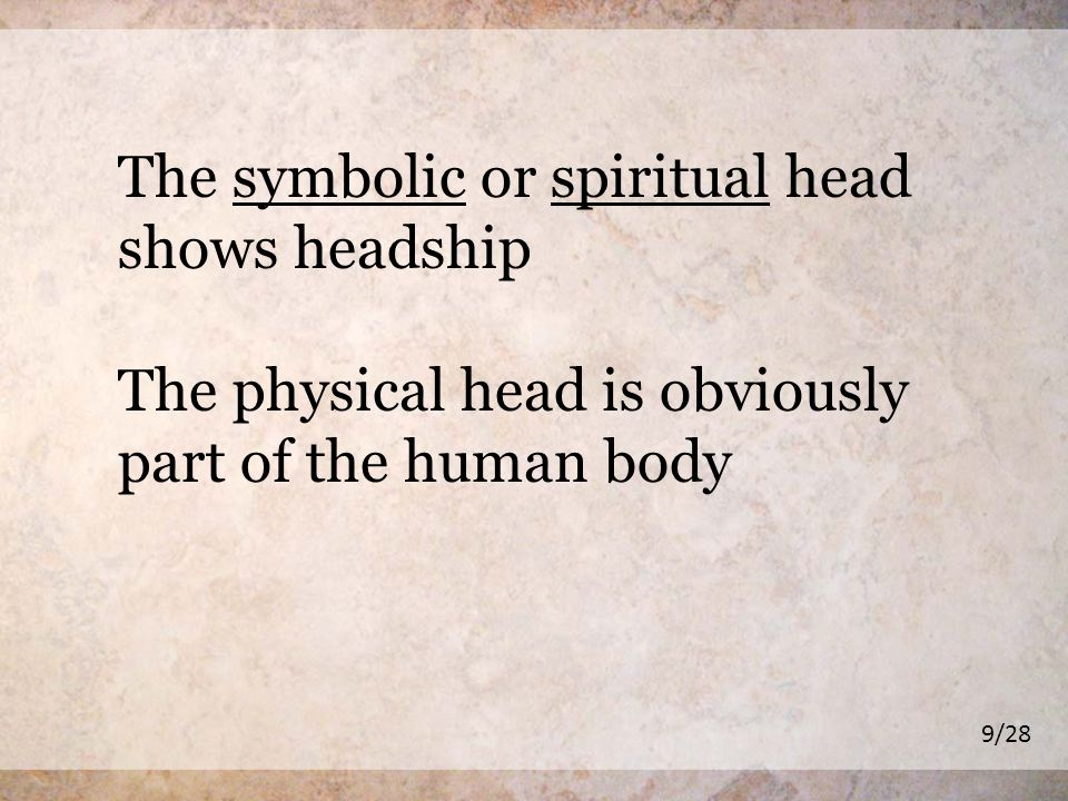 The symbolic or spiritual head shows headship The physical head is obviously part of the human body 9/28