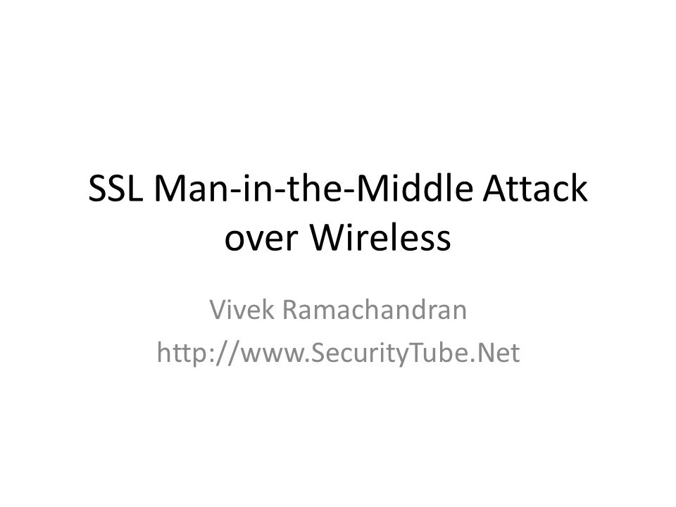 SSL Man-in-the-Middle Attack over Wireless Vivek Ramachandran http://www.SecurityTube.Net